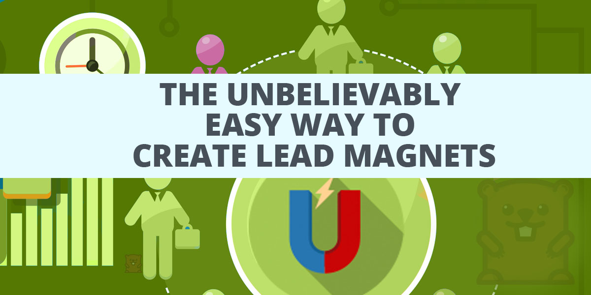 The Unbelievably Easy Way to Create Lead Magnets