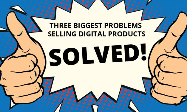 Three Biggest Problems Selling Digital Products…SOLVED!