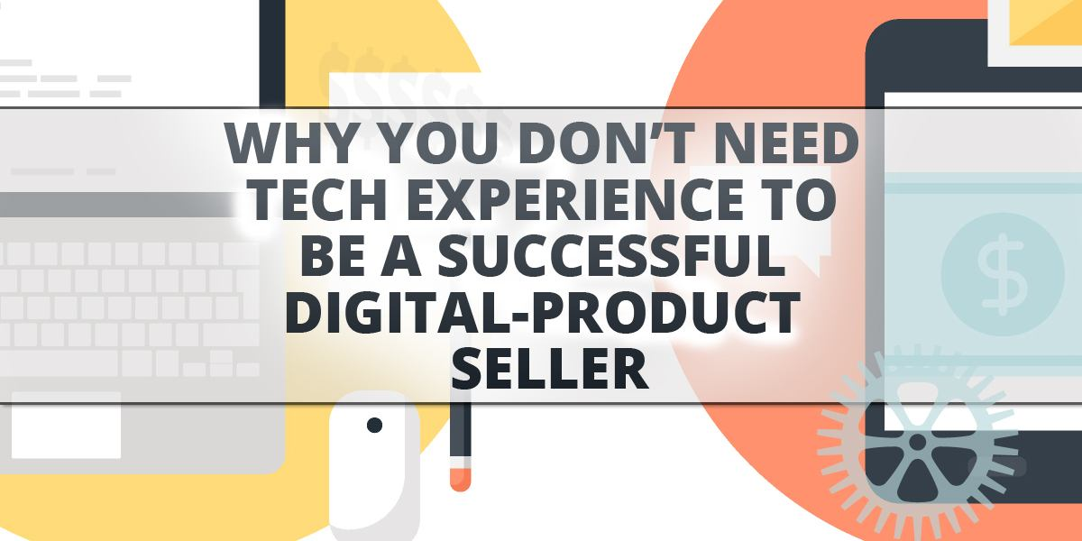 Why You Don't Need Tech Experience To Be A Successful Digital-Product Seller